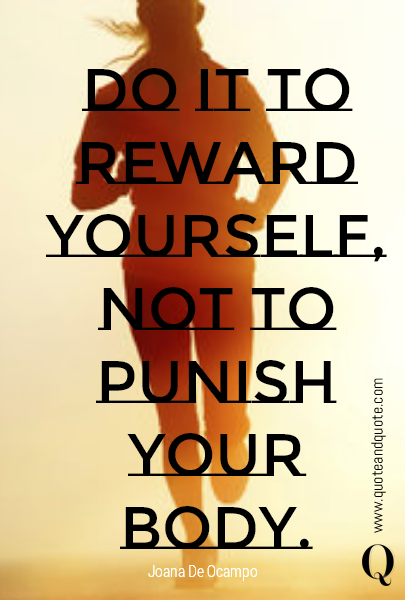 Do it to reward yourself, not to punish your body.