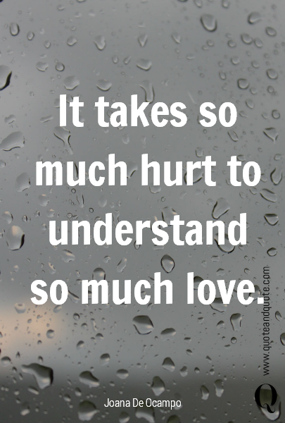 It takes so much hurt to understand so much love.