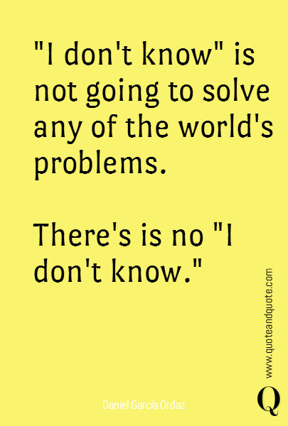 """I don't know"" is not going to solve any of the world's problems.  There's is no ""I don't know."""