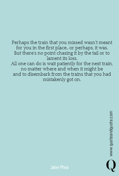 Perhaps the train that you missed wasn't meant for you in the first place.. or perhaps, it was. But there's no point chasing it by the tail or to lament its loss. All one can do is wait patiently for the next train, no matter where and when it might be and to disembark from the trains that you had mistakenly got on.