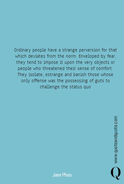Ordinary people have a strange perversion for that which deviates from the norm. Enveloped by fear, they tend to impose it upon the very objects or people who threatened their sense of comfort. They isolate, estrange and banish those whose only offense was the possessing of guts to challenge the status quo