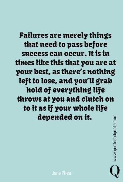 Failures are merely things that need to pass before success can occur. It is in times like this that you are at your best, as there's nothing left to lose, and you'll grab hold of everything life throws at you and clutch on to it as if your whole life depended on it.
