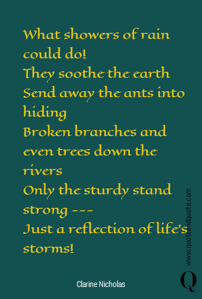 What showers of rain could do! They soothe the earth Send away the ants into hiding Broken branches and even trees down the rivers Only the sturdy stand strong  ---   Just a reflection of life's storms!