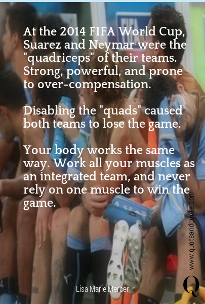 "At the 2014 FIFA World Cup, Suarez and Neymar were the ""quadriceps"" of their teams. Strong, powerful, and prone to over-compensation.  Disabling the ""quads"" caused both teams to lose the game.  Your body works the same way. Work all your muscles as an integrated team, and never rely on one muscle to win the game."