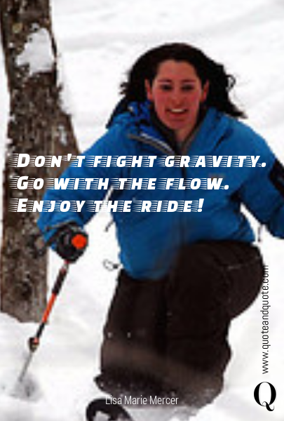 Don't fight gravity. Go with the flow. Enjoy the ride!