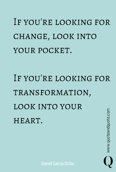 If you're looking for change, look into your pocket.  If you're looking for transformation, look into your heart.