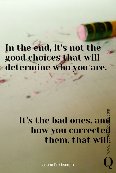 In the end, it's not the good choices that will determine who you are. It's the bad ones, and how you corrected them, that will.