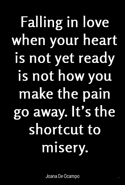 Falling in love when your heart is not yet ready is not how you make the pain go away. It's the shortcut to misery.