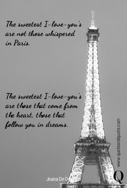The sweetest I-love-you's are not those whispered in Paris. The sweetest I-love-you's are those that come from the heart, those that follow you in dreams.