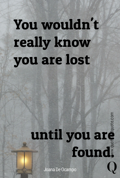 You wouldn't really know you are lost until you are found.