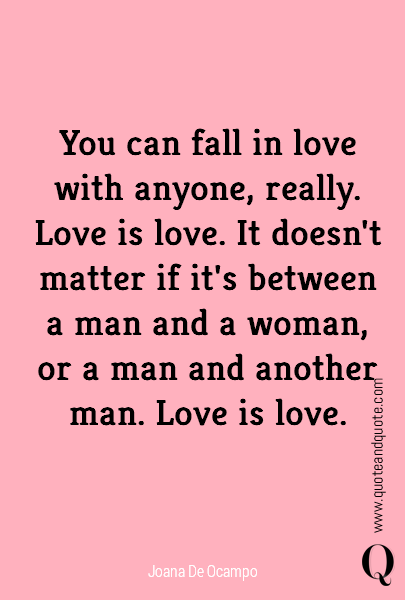 You can fall in love with anyone, really. Love is love. It doesn't matter if it's between a man and a woman, or a man and another man. Love is love.
