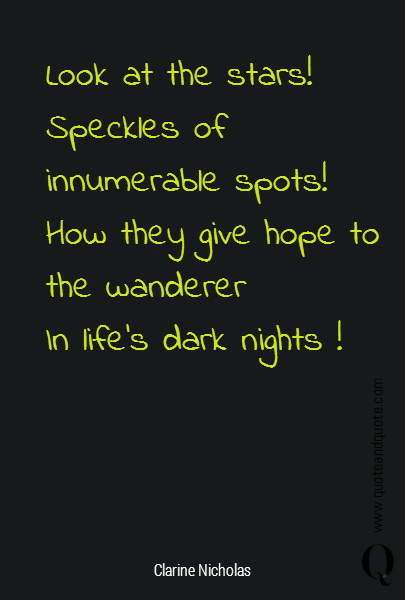 Look at the stars!  Speckles of innumerable spots! How they give hope to the wanderer  In life's dark nights !