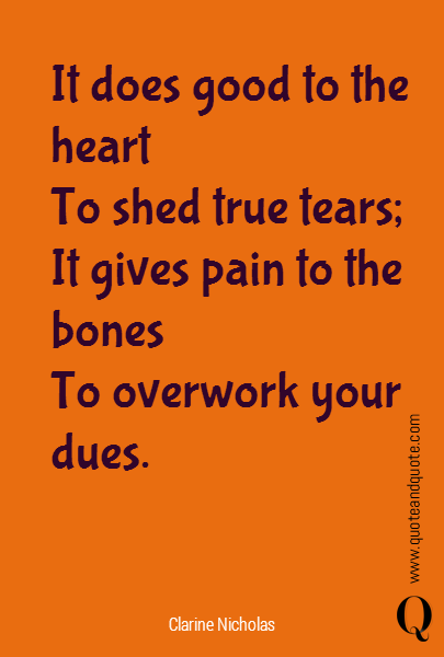 It does good to the heart  To shed true tears; It gives pain to the bones  To overwork your dues.