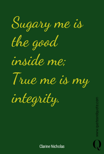 Sugary me is the good  inside me; True me is my integrity.