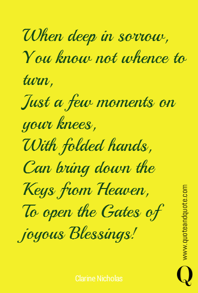 When deep in sorrow, You know not whence to turn, Just a few moments on your knees,  With folded hands,  Can bring down the Keys from Heaven, To open the Gates of joyous Blessings!