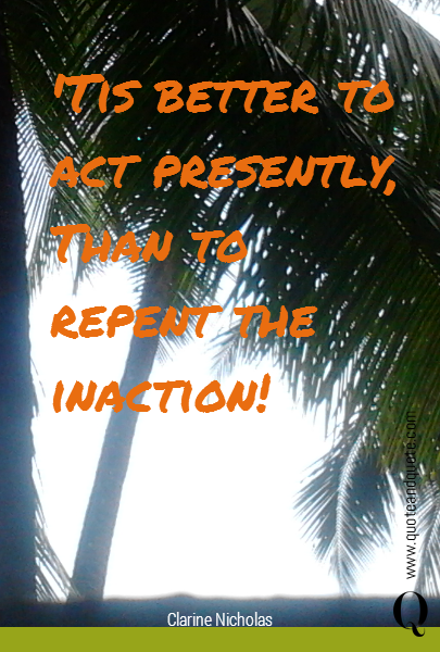 'Tis better to act presently,  Than to repent the inaction!