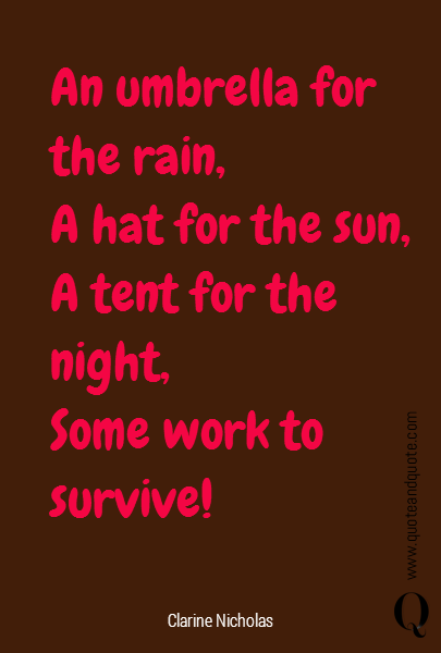An umbrella for the rain, A hat for the sun, A tent for the night,  Some work to survive!