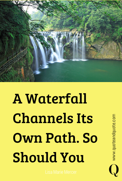 A Waterfall Channels Its Own Path. So Should You