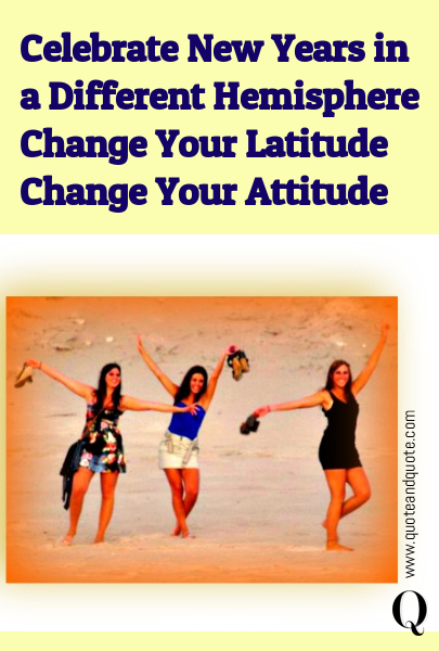 Celebrate New Years in a Different Hemisphere Change Your Latitude Change Your Attitude
