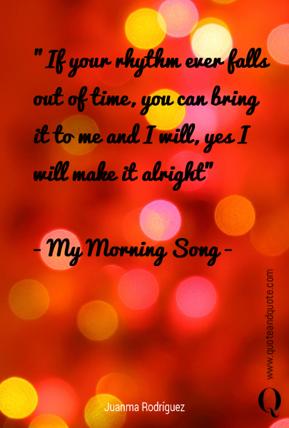 """If your rhythm ever falls out of time, you can bring it to me and I will, yes I will make it alright""  - My Morning Song -"
