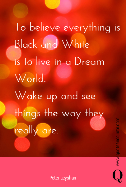 To believe everything is Black and White is to live in a Dream World.  Wake up and see things the way they really are.