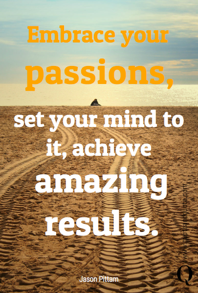 Embrace your passions, set your mind to it, achieve amazing results.