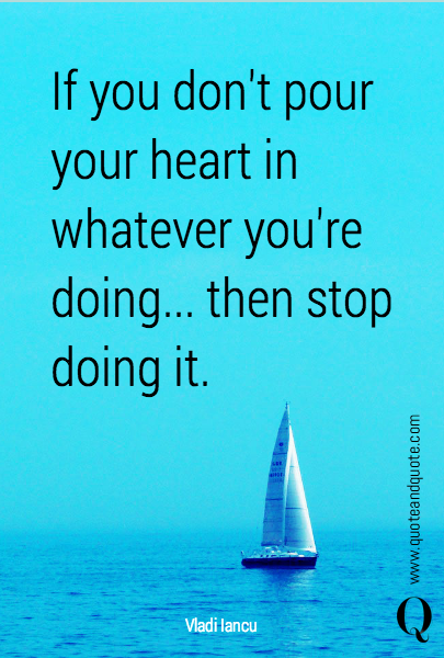 If you don't pour your heart in whatever you're doing... then stop doing it.