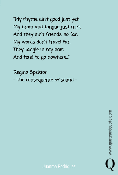 """My rhyme ain't good just yet, My brain and tongue just met, And they ain't friends, so far, My words don't travel far, They tangle in my hair, And tend to go nowhere...""  Regina Spektor - The consequence of sound -"