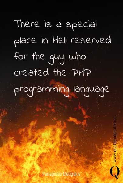 There is a special place in Hell reserved for the guy who created the PHP programming language