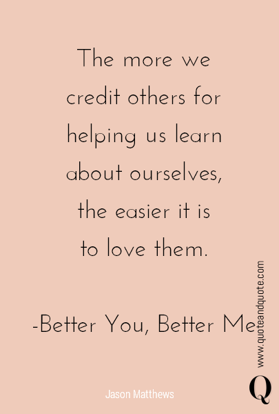 The more we credit others for helping us learn about ourselves, the easier it is to love them.  -Better You, Better Me