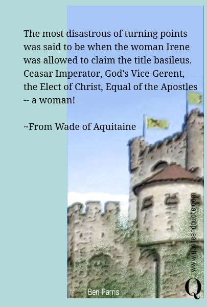 The most disastrous of turning points was said to be when the woman Irene was allowed to claim the title basileus. Ceasar Imperator, God's Vice-Gerent, the Elect of Christ, Equal of the Apostles -- a woman!  ~From Wade of Aquitaine