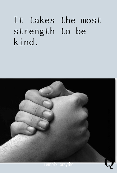 It takes the most strength to be kind.