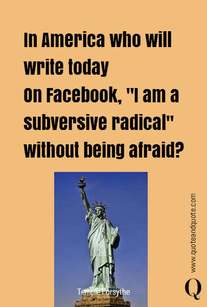 "In America who will write today On Facebook, ""I am a subversive radical"" without being afraid?"