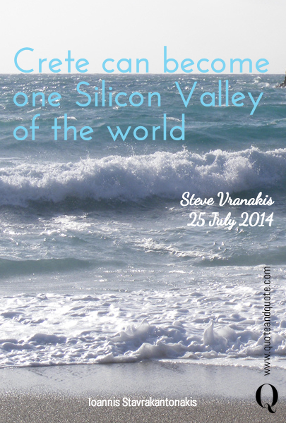 Crete can become one Silicon Valley of the world Steve Vranakis 25 July 2014