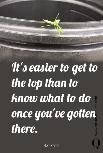 It's easier to get to the top than to know what to do once you've gotten there.