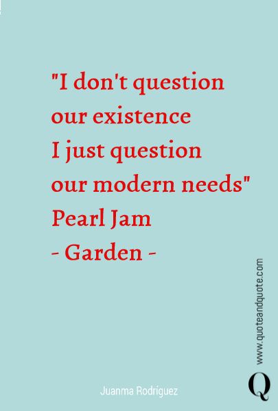 """I don't question  our existence I just question  our modern needs""              Pearl Jam - Garden -"