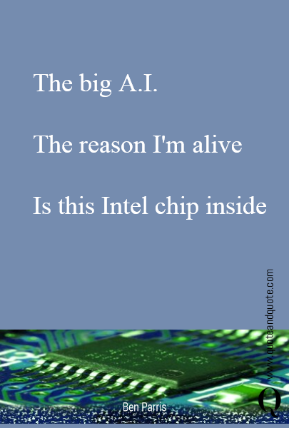 The big A.I.  The reason I'm alive  Is this Intel chip inside