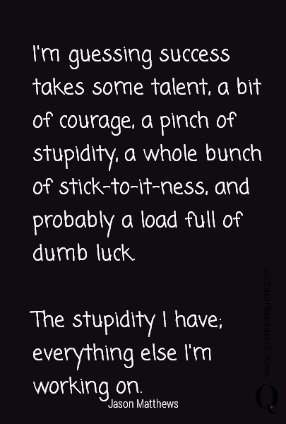 I'm guessing success takes some talent, a bit of courage, a pinch of stupidity, a whole bunch of stick-to-it-ness, and probably a load full of dumb luck.  The stupidity I have; everything else I'm working on.