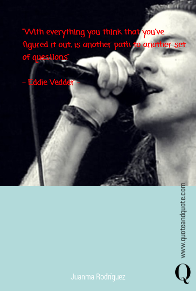 """With everything you think that  you've figured it out, is another path to another set of questions""  - Eddie Vedder -"