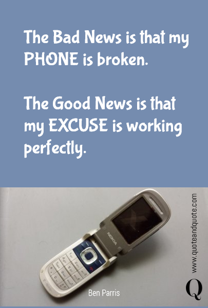 The Bad News is that my PHONE is broken.  The Good News is that my EXCUSE is working perfectly.