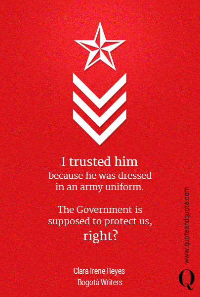 I trusted him  because he was dressed in an army uniform.  The Government is supposed to protect us, right? Clara Irene Reyes