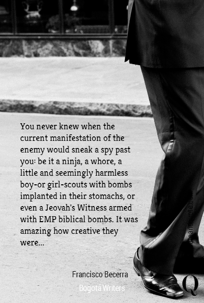 You never knew when the  current manifestation of the  enemy would sneak a spy past  you: be it a ninja, a whore, a  little and seemingly harmless  boy-or girl-scouts with bombs  implanted in their stomachs, or  even a Jeovah's Witness armed  with EMP biblical bombs. It was  amazing how creative they  were... Francisco Becerra