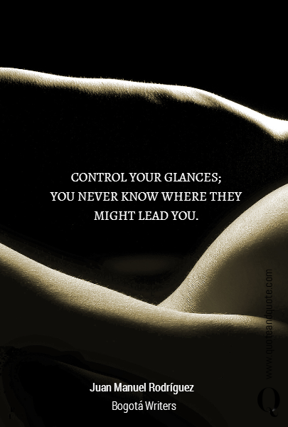 CONTROL YOUR GLANCES; YOU NEVER KNOW WHERE THEY MIGHT LEAD YOU. Juan Manuel Rodr