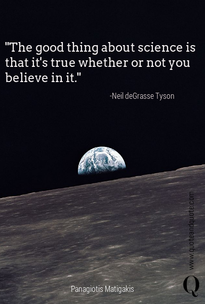 """The good thing about science is that it's true whether or not you believe in it."" -Neil deGrasse Tyson"