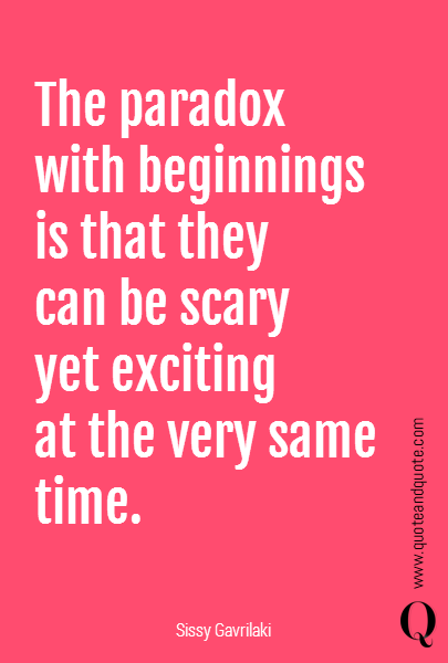 The paradox  with beginnings  is that they can be scary  yet exciting  at the very same time.