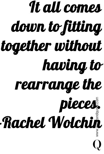It all comes down to fitting together without having to rearrange the pieces. -Rachel Wolchin