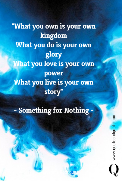"""What you own is your own kingdom What you do is your own glory What you love is your own power What you live is your own story""  - Something for Nothing -"