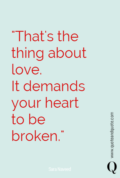"""That's the thing about love. It demands your heart to be broken."""