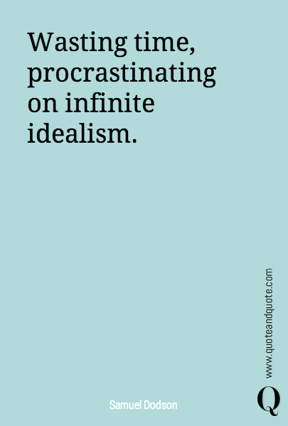 Wasting time, procrastinating on infinite idealism.