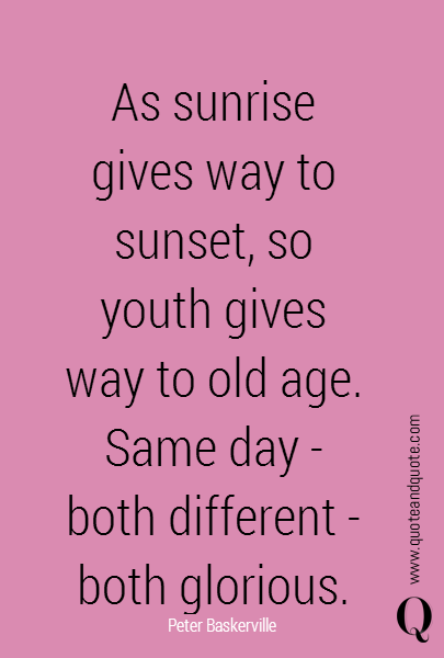 As sunrise gives way to sunset, so youth gives way to old age. Same day - both different - both glorious.